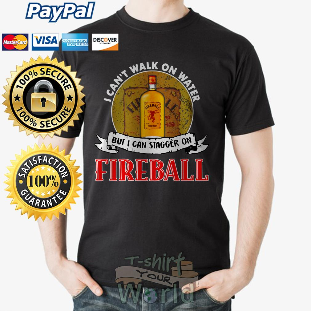Best I can't walk on water but I can stagger on Fireball shirt