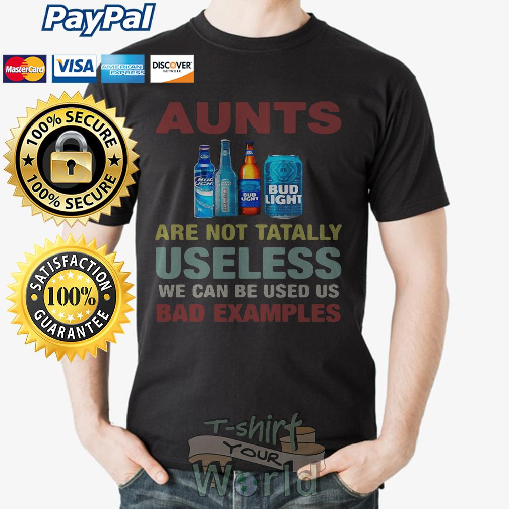 Bud Light Aunts are not totally Useless we can be used us bad examples shirt