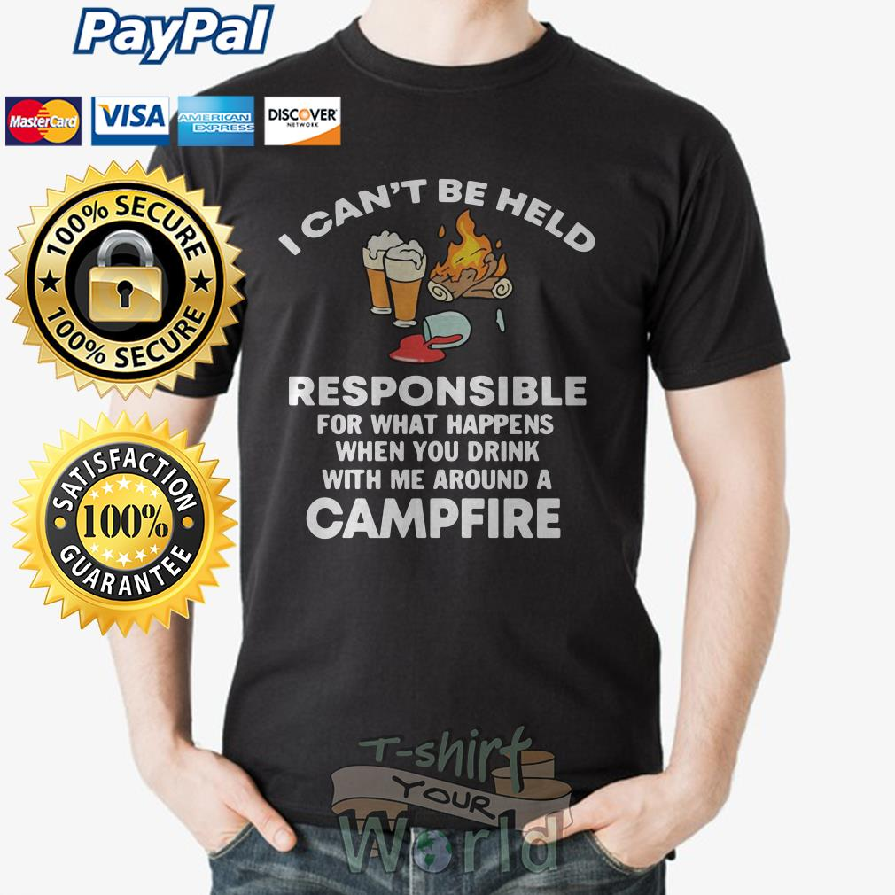I can't be held Responsible for what happens when you drink with me around a Campfire shirt