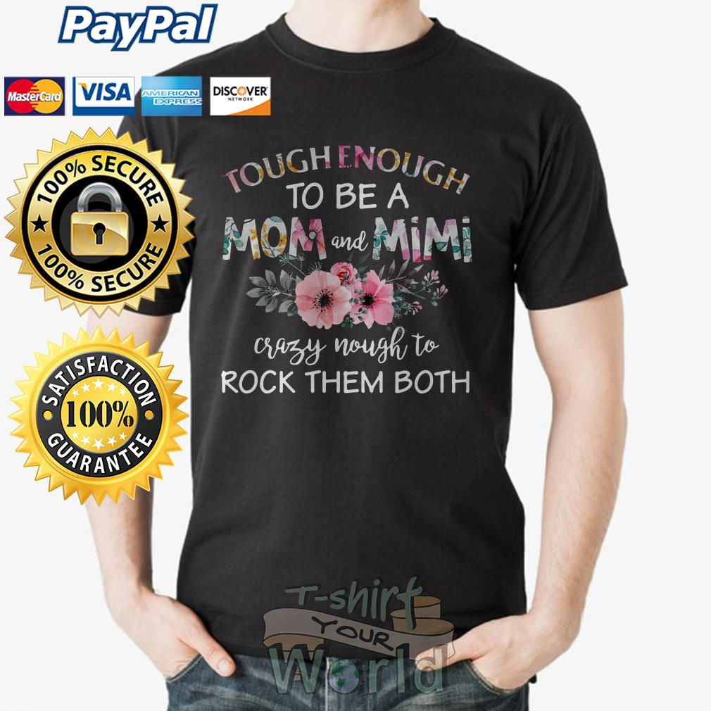 Flower tough Enough to be a Mom and Mimi crazy nough to rock them both shirt
