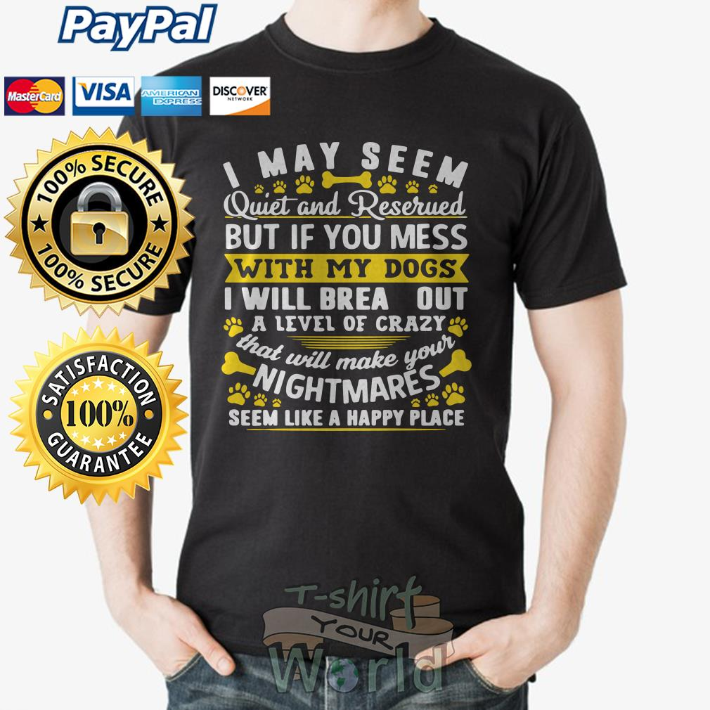 I May Seem Quiet and Reserued my Dogs I will brea outa level of crazy your Nightmares shirt