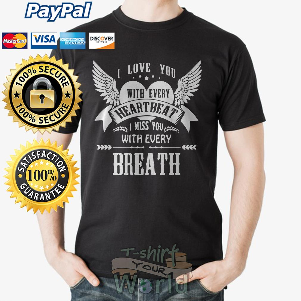 I love you with every heartbeat I miss you with every Breath shirt