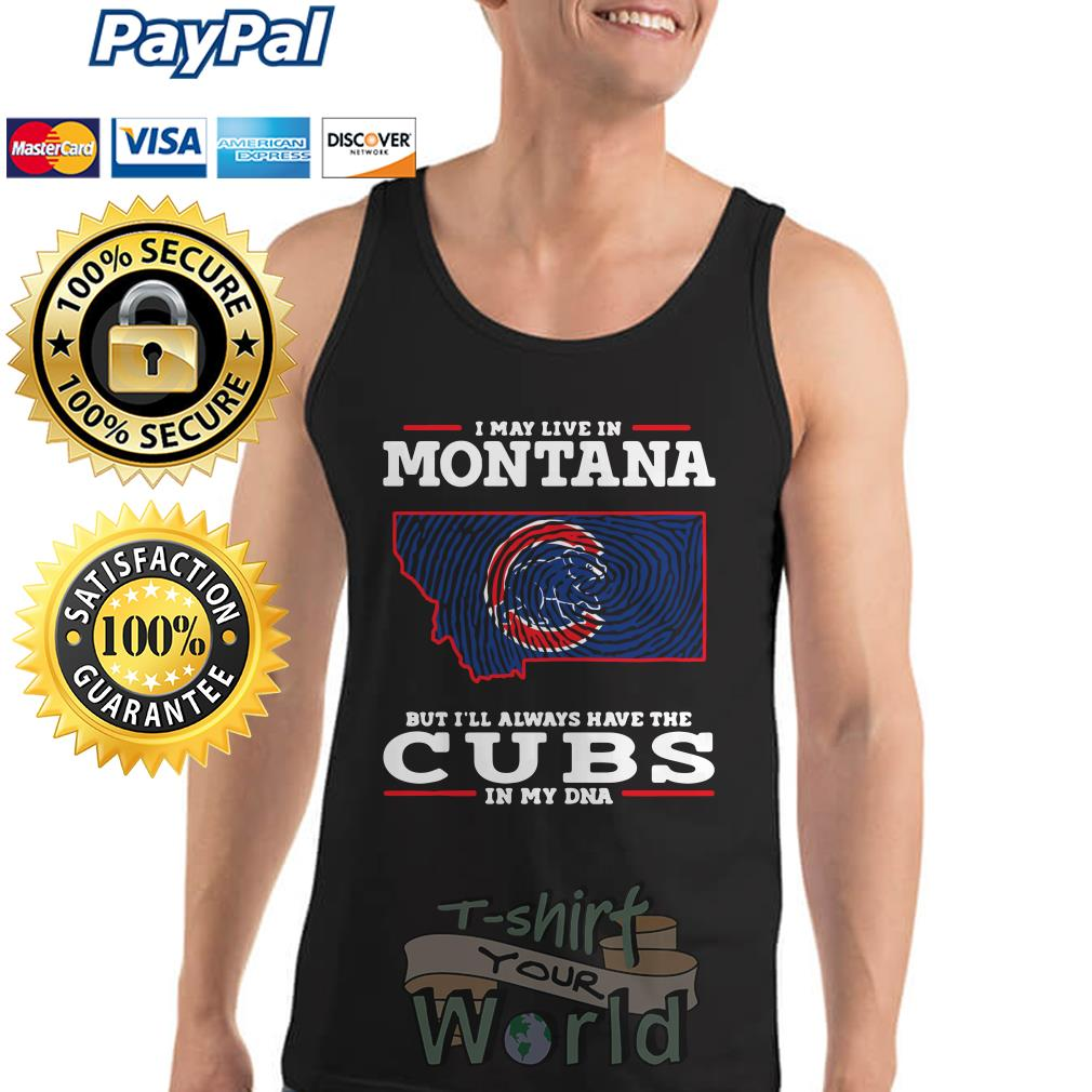 I may live in Montana but I'll always have the Cubs in my DNA Tank top