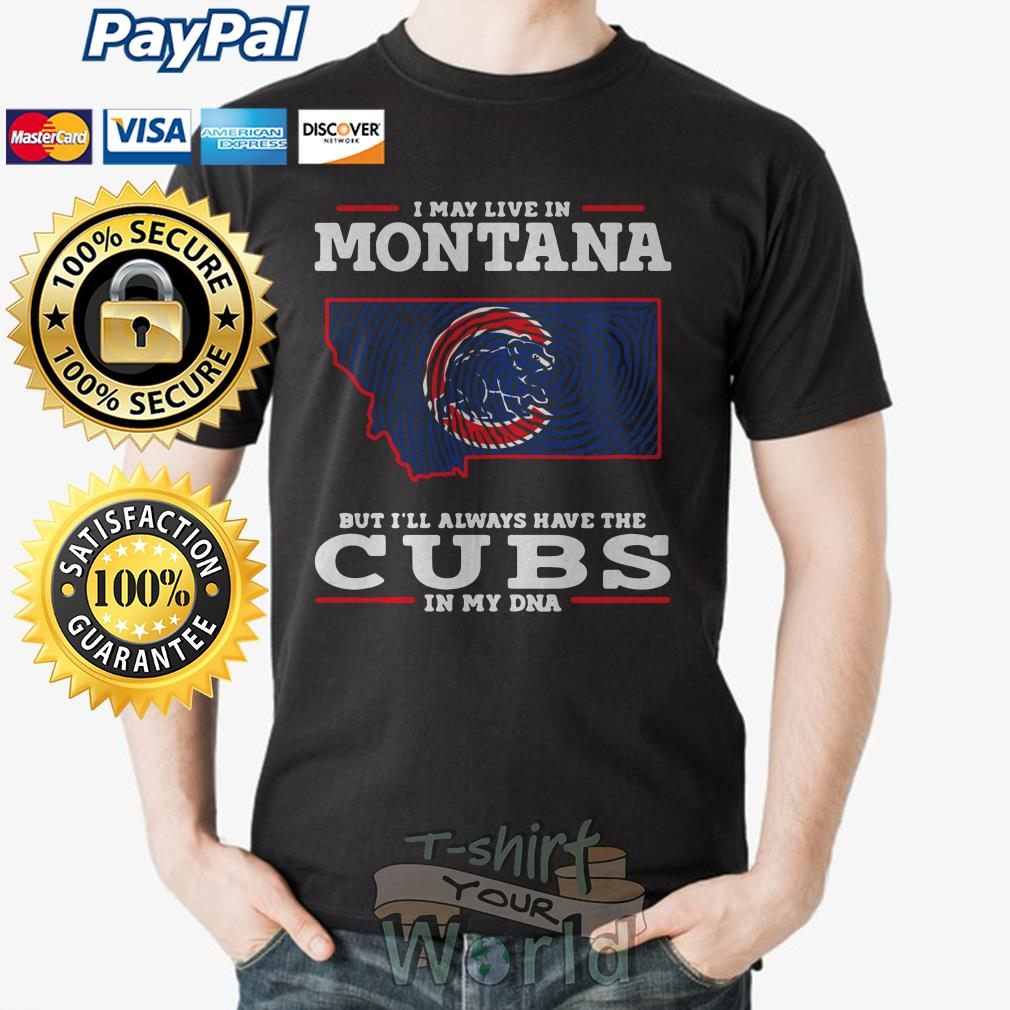 I may live in Montana but I'll always have the Cubs in my DNA shirt
