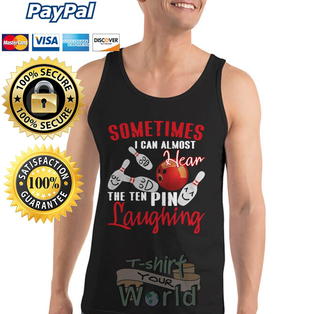 Sometimes I Can Almost Hear The Ten Pin Laughing Funny Bowling Tank top