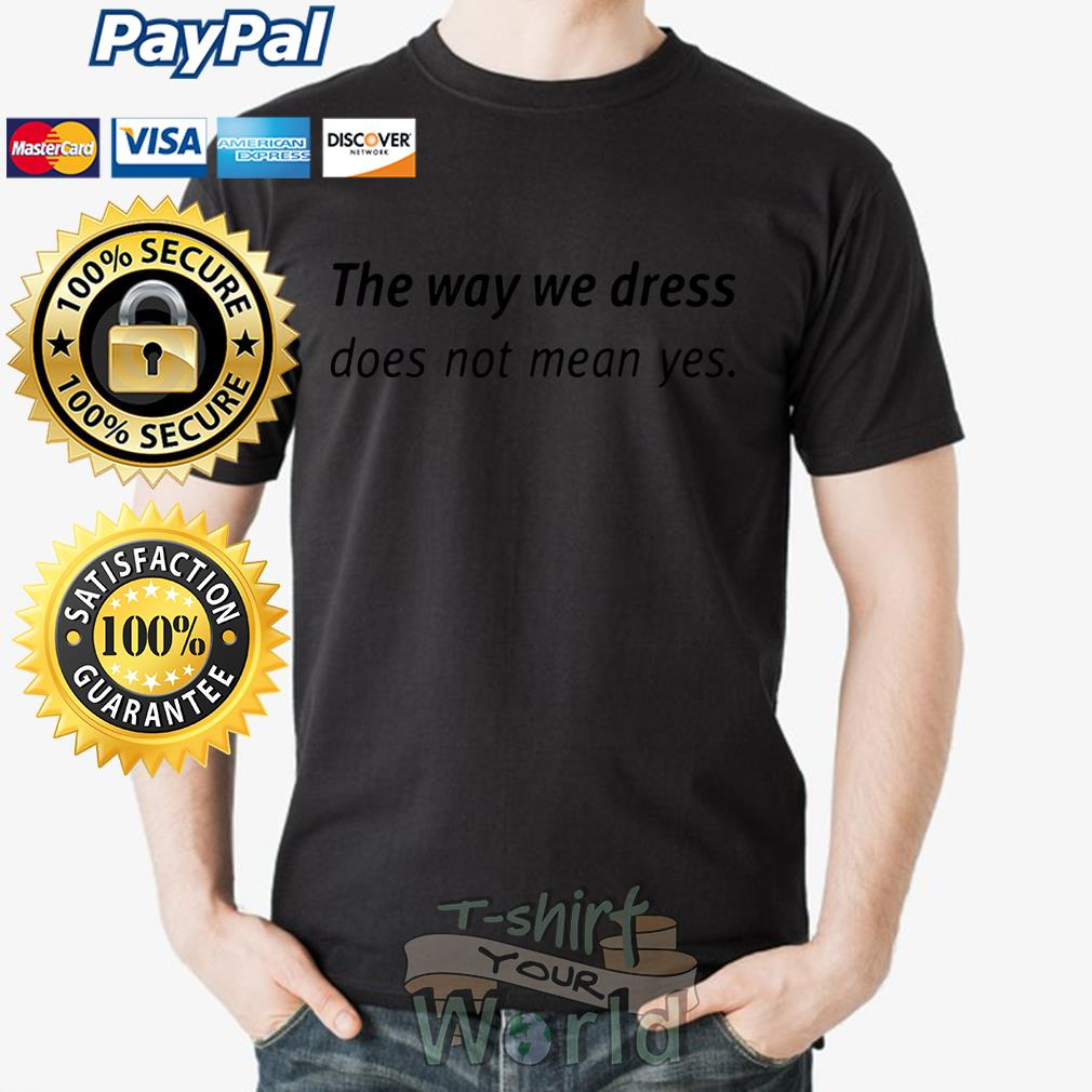 The way we dress does not mean yes shirt