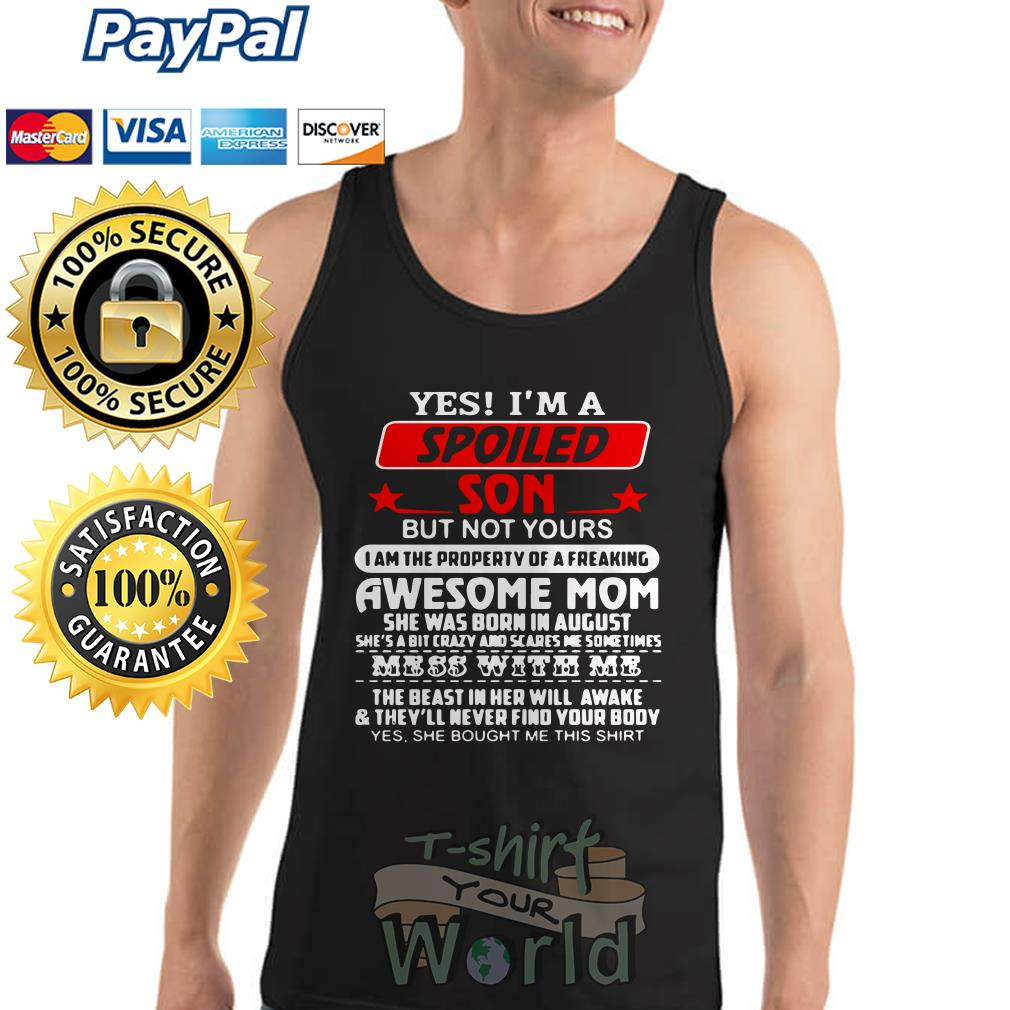 Yes I'm a Spoiled Son but not yours Awesome Mom she was born in august Tank top
