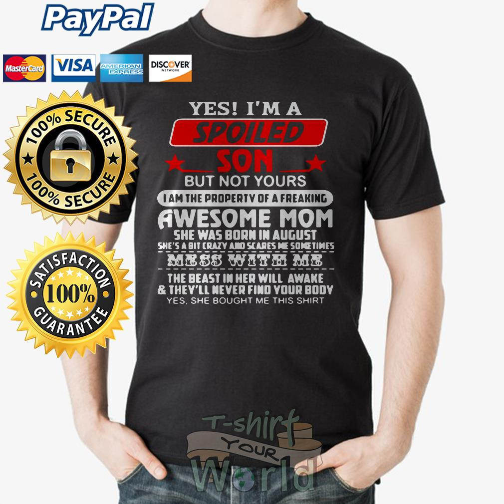 Yes I'm a Spoiled Son but not yours Awesome Mom she was born in august shirt