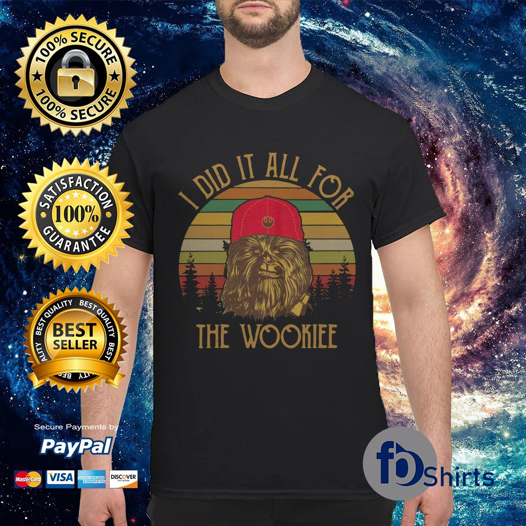 Chewbacca I did it all for the wookiee shirt