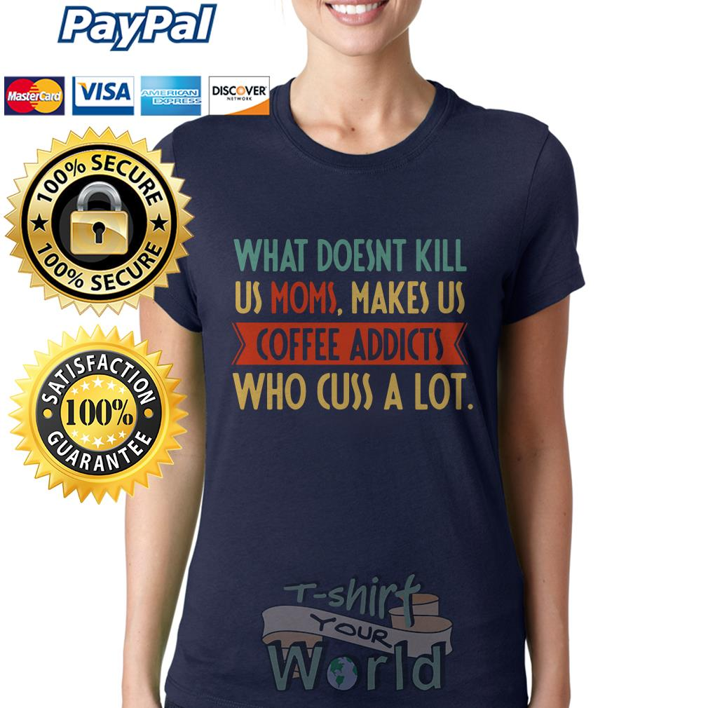 What doesn't kill us Moms makes us Coffee addicts Who Cuss A Lot Ladies tee