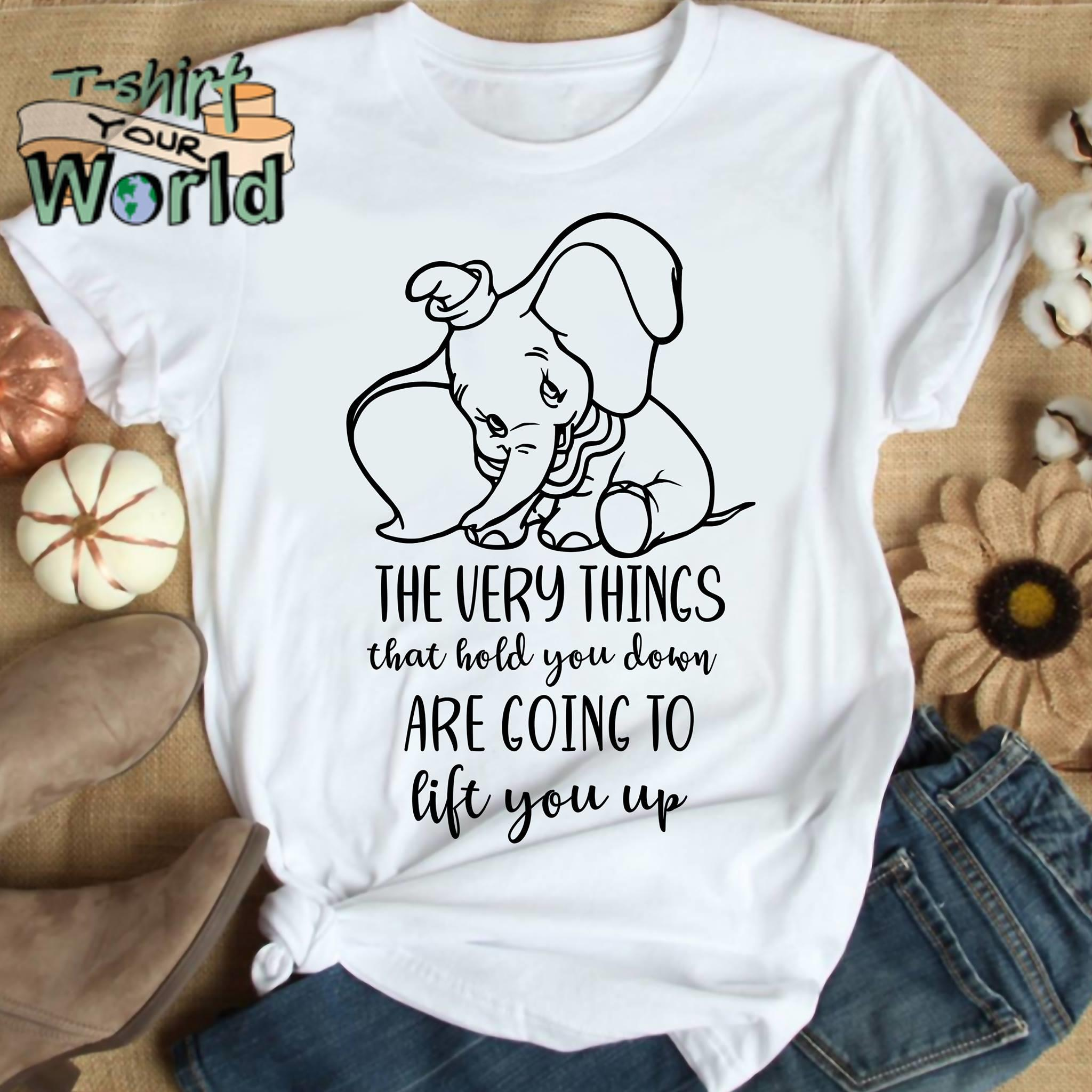 fd572ee85 Elephant the very things that hold you down are going to lift you up shirt