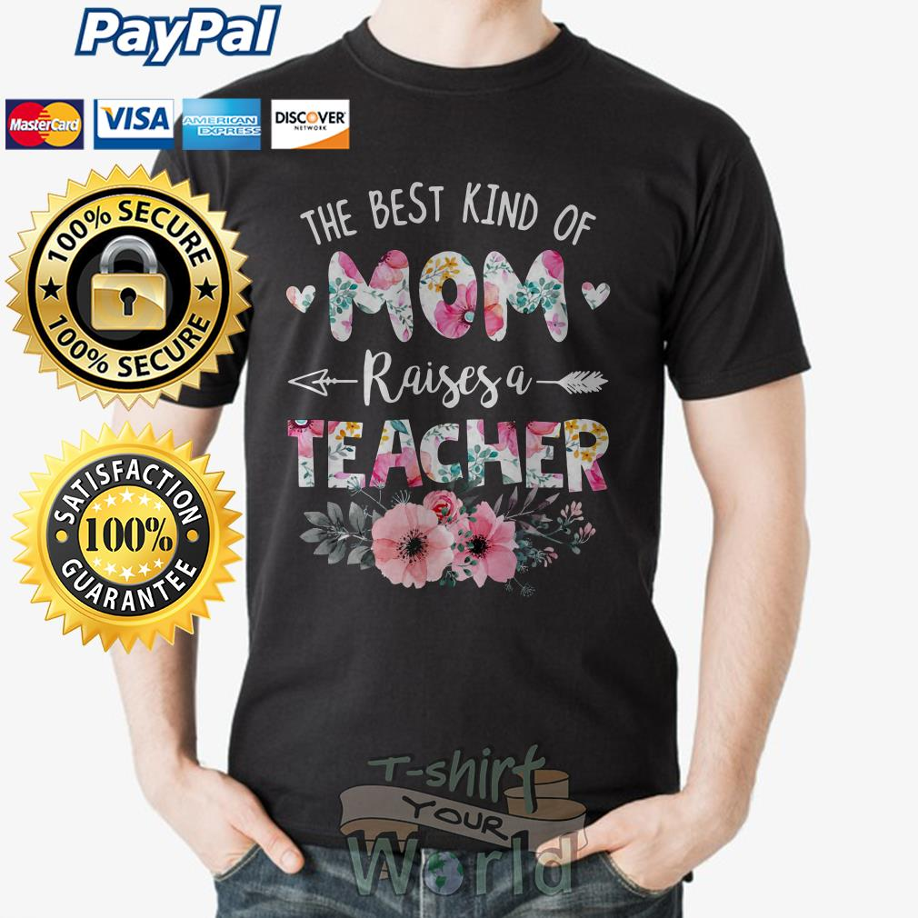 Flower the best kind of Mom raises a Teacher shirt