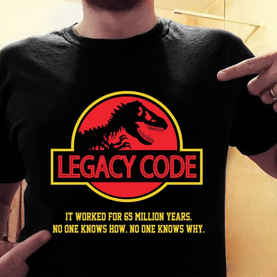 Legacy Code it worked for 65 million years no one knows knows why shirt