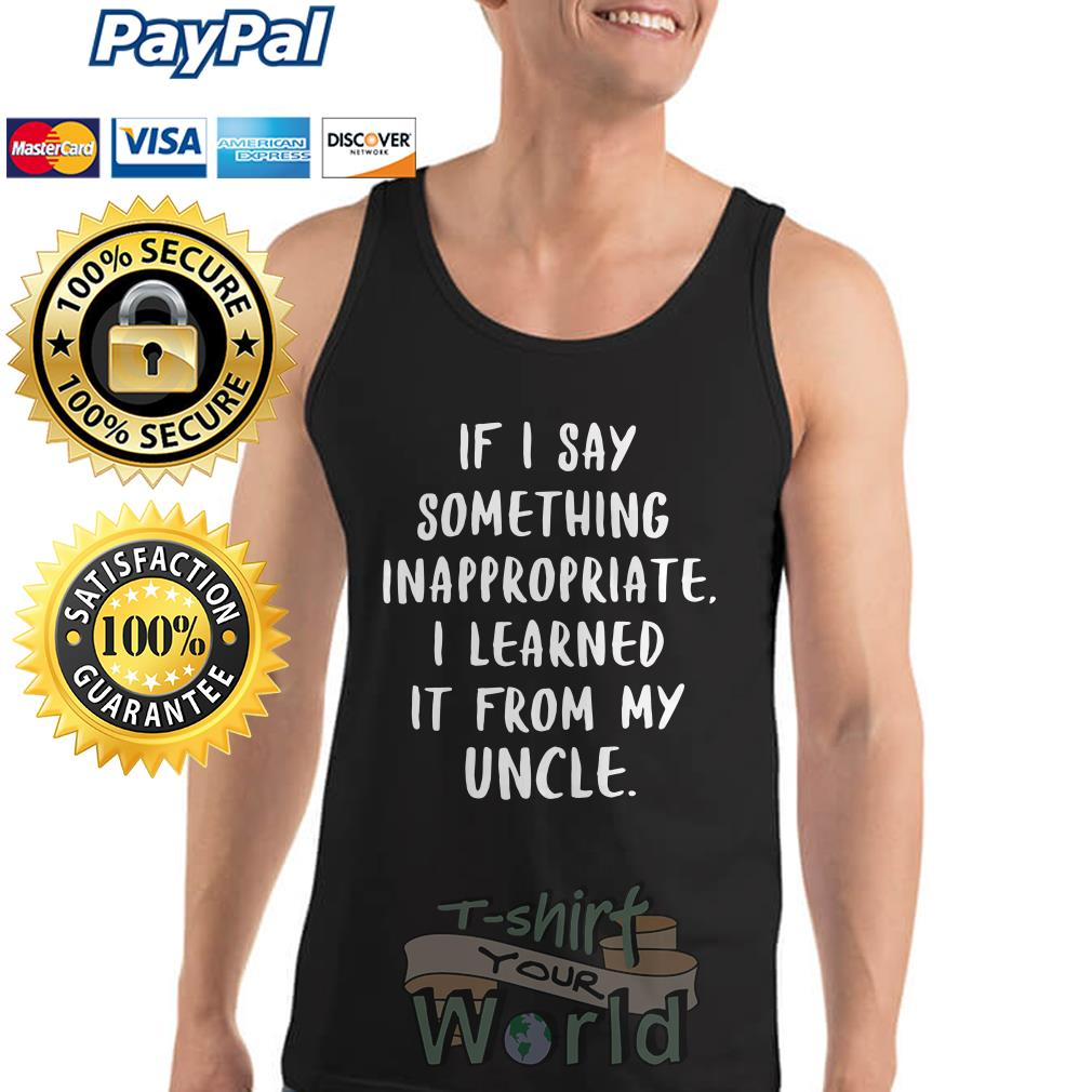 If I say something inappropriate I learned It from my Uncle Tank top