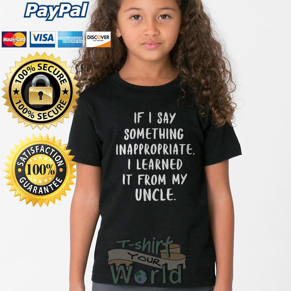 If I say something inappropriate I learned It from my Uncle Youth tee