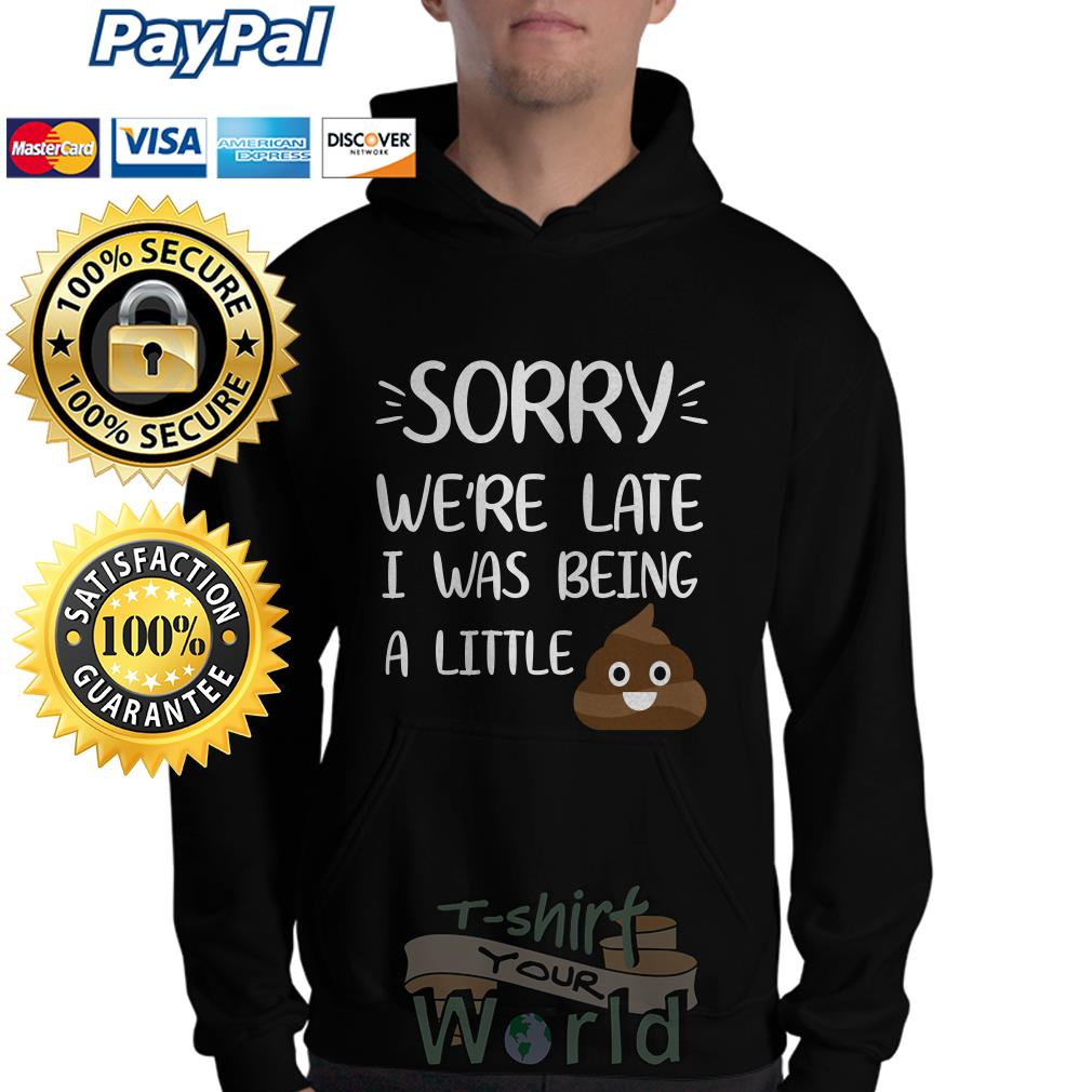 Shit Sorry we're late I was being a little Hoodie