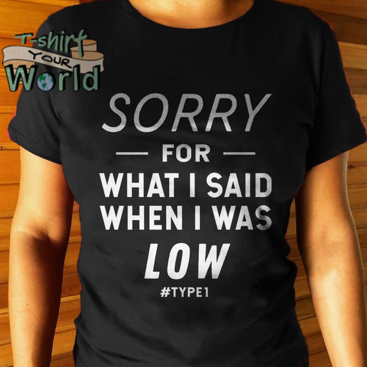 Sorry for what I said when I was Low shirt