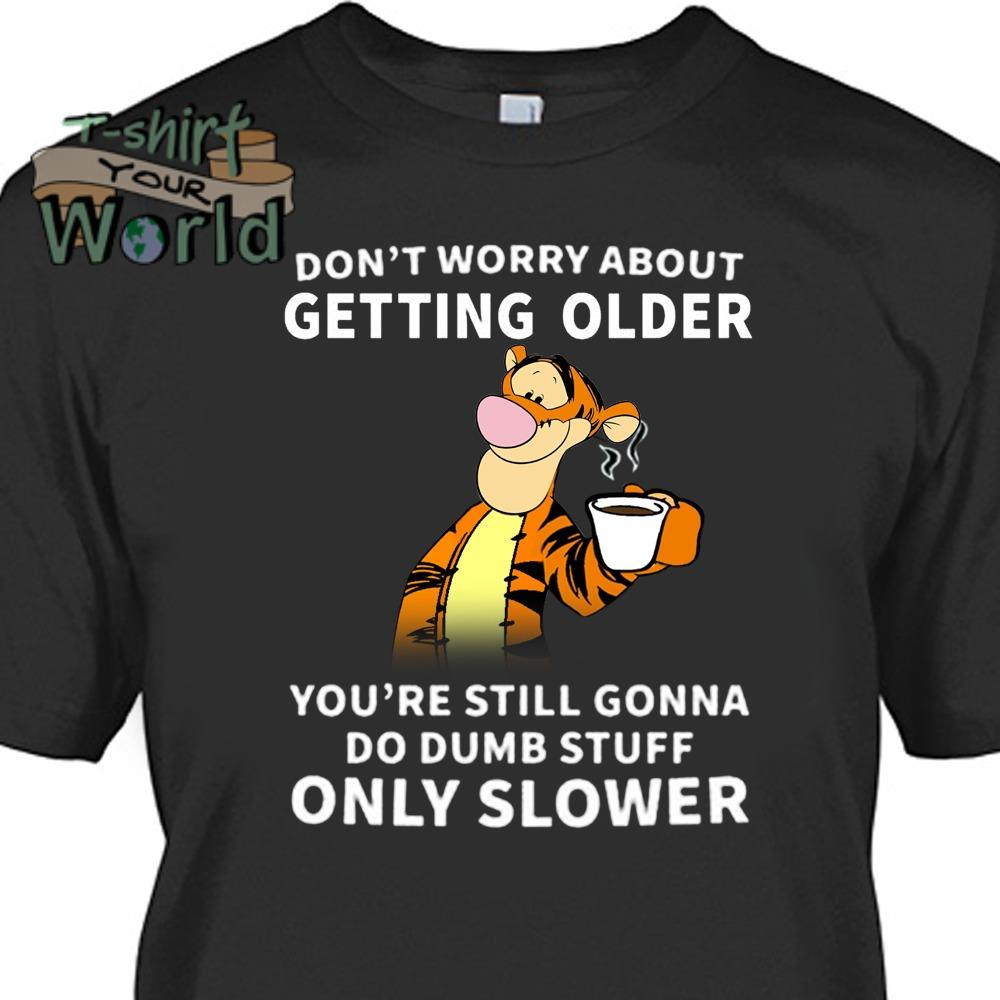Winnie The Pooh Tigger Don't worry about Getting Older Only Slower shirt