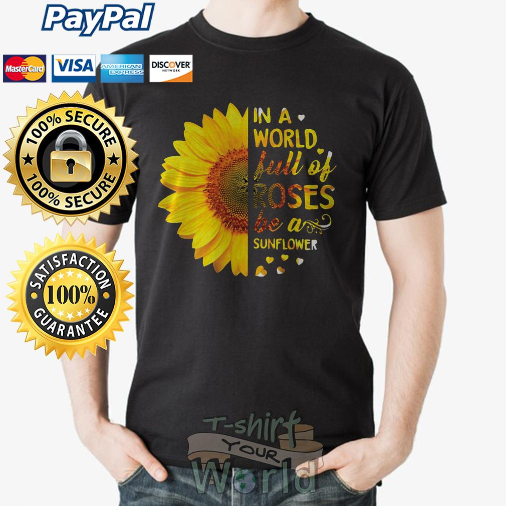 In a world Full Of Roses be a Sunflower love shirt