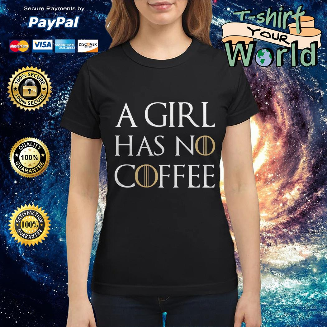 A girl has no coffee GOT Ladies tee
