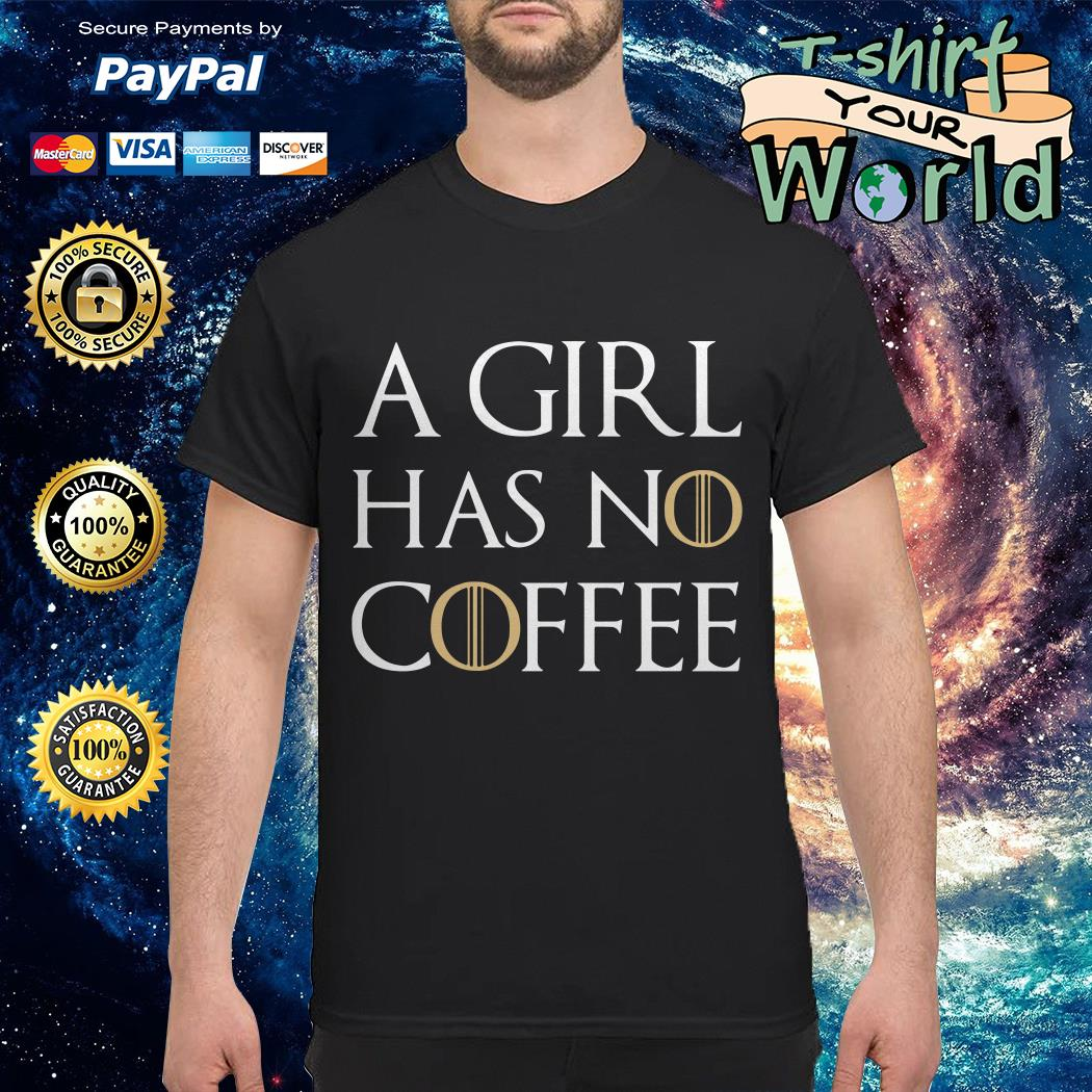 A girl has no coffee GOT shirt