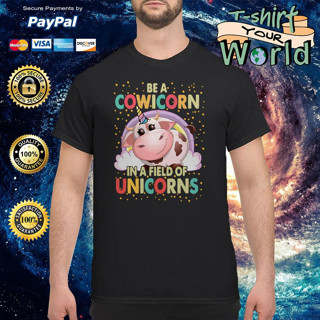 Be a cowicorn in a field of unicorns shirt