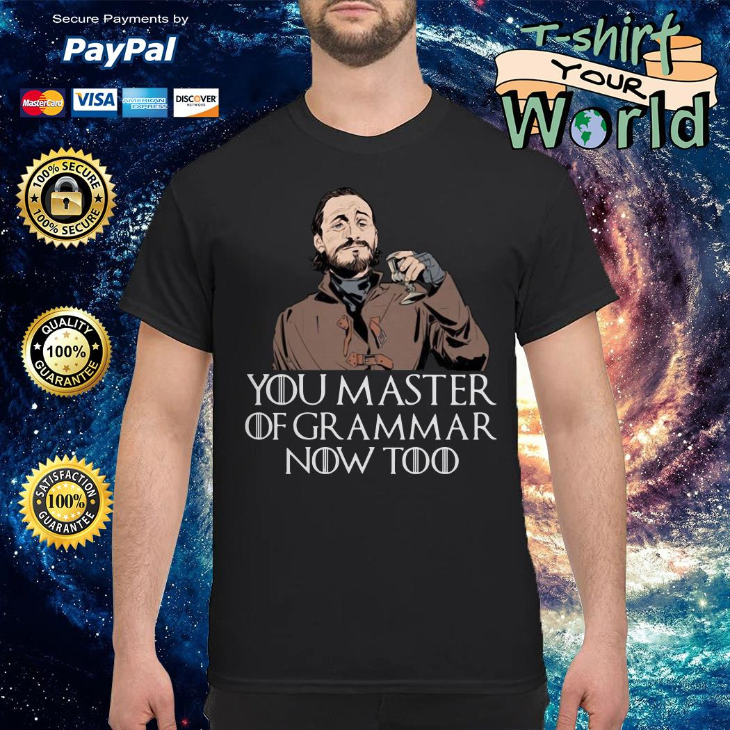 Bronn you master of grammar now too shirt