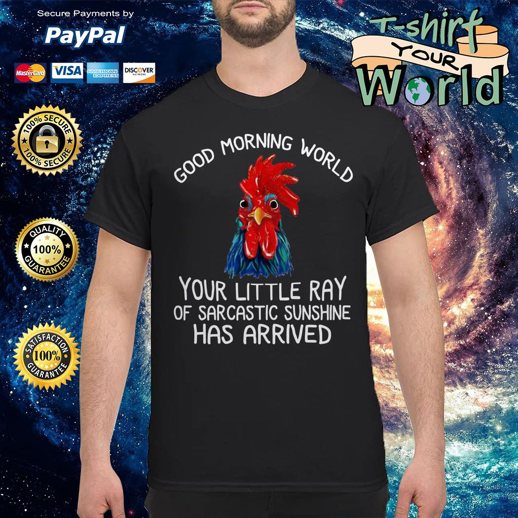 Chicken good morning world your little ray of sarcastic has shirt