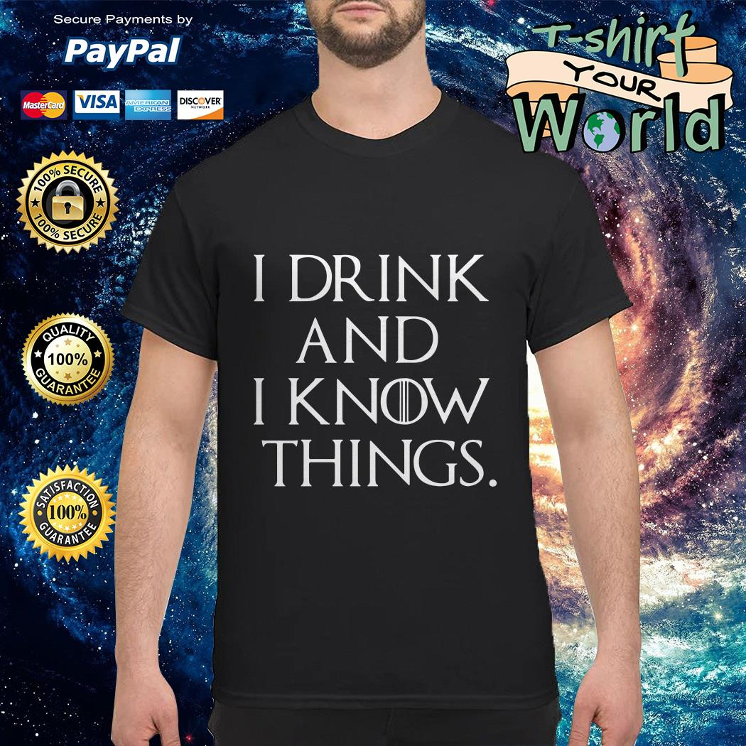 GOT I drink and I know things shirt