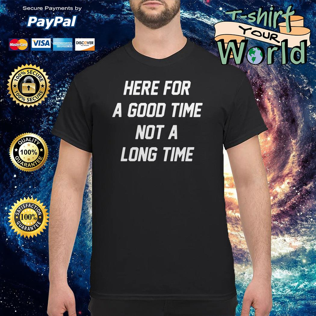 Here for a good time not a long time shirt