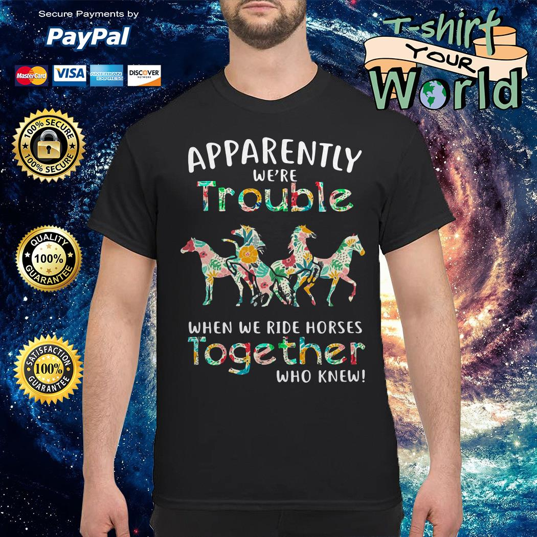 Horse Apparently were Trouble when We work Together Who knew shirt