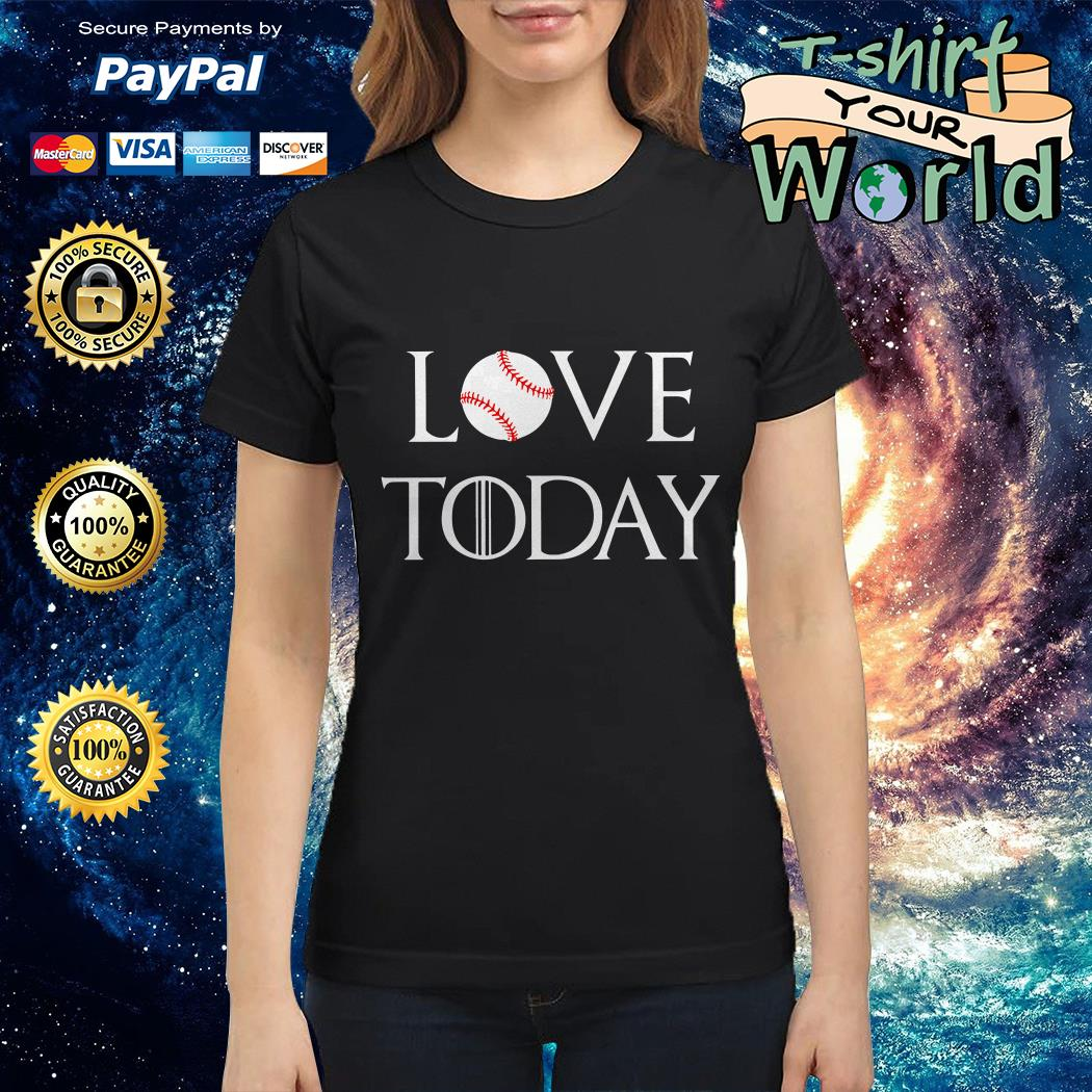 I love today Baseball and GOT Ladies tee