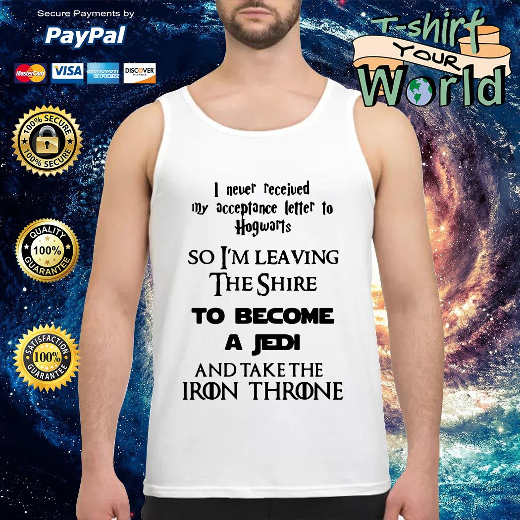 I never received my acceptance letter to Hogwarts so I'm leaving the shire to become a Jedi and tank the Iron Throne Tank top
