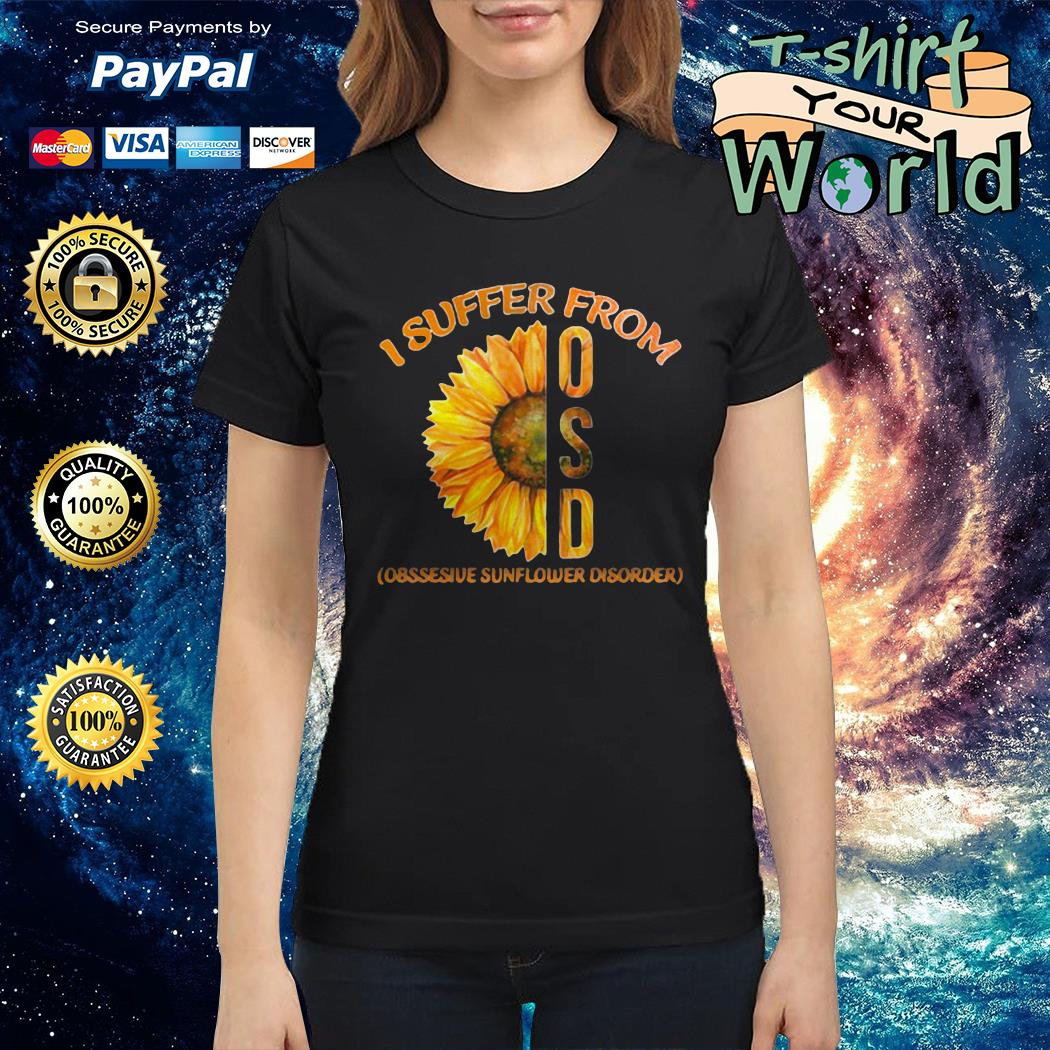 I suffer from osd obssesive sunflower disorder Ladies tee