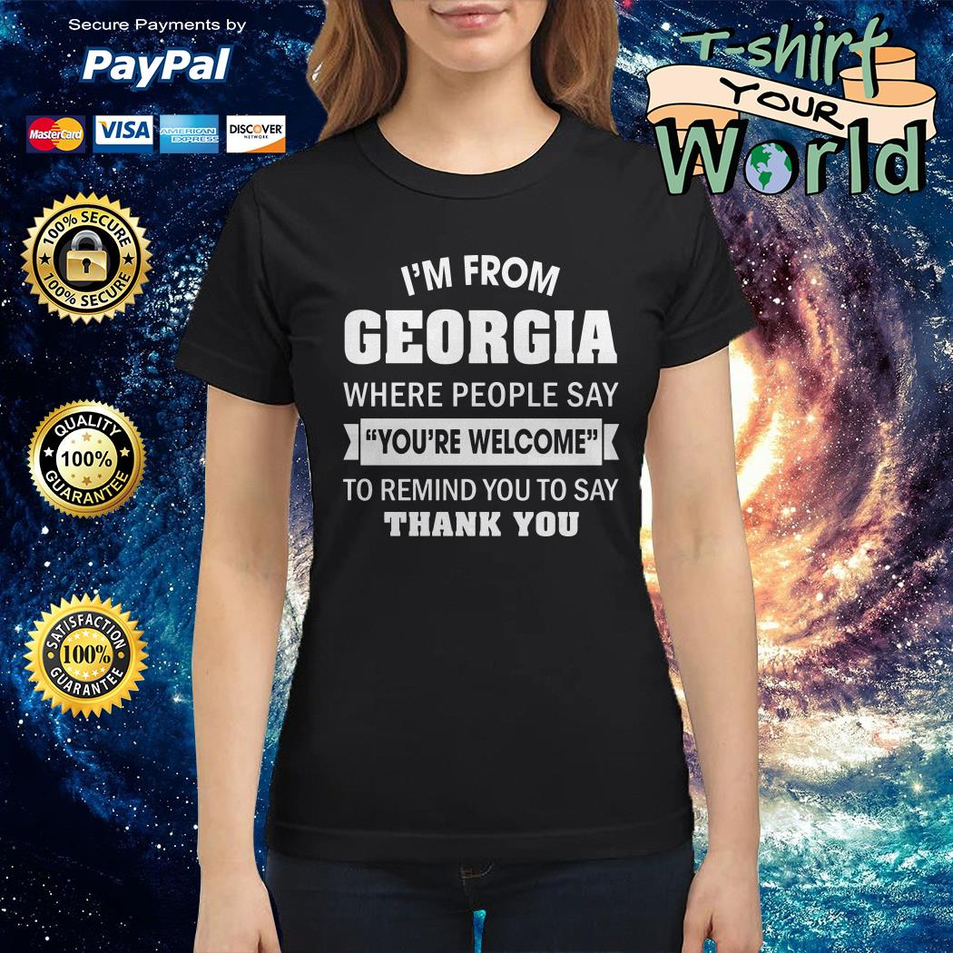 I'm from Georgia where People say you're welcome to remind you to say thank you Ladies tee