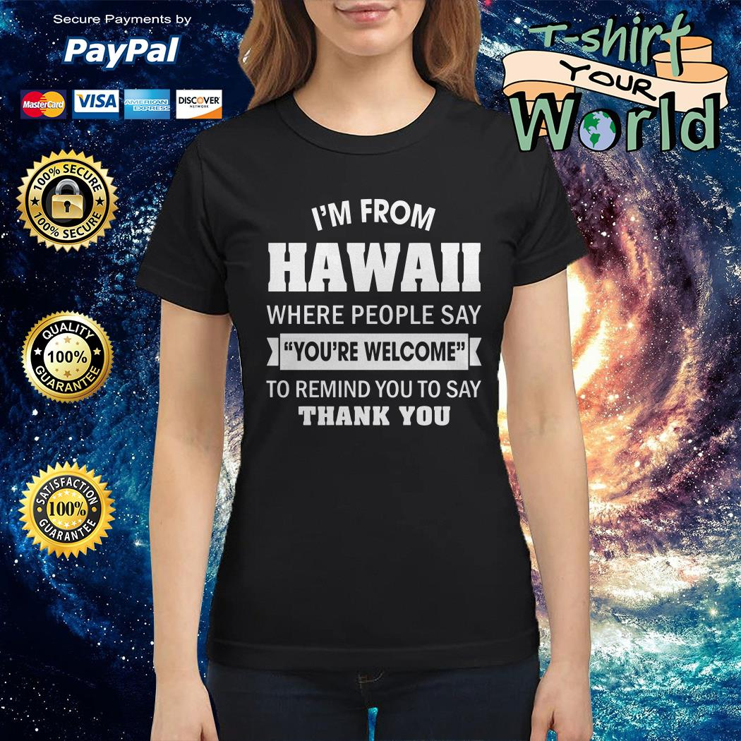 I'm from Hawaii where People say you're welcome to remind you to say thank you Ladies tee