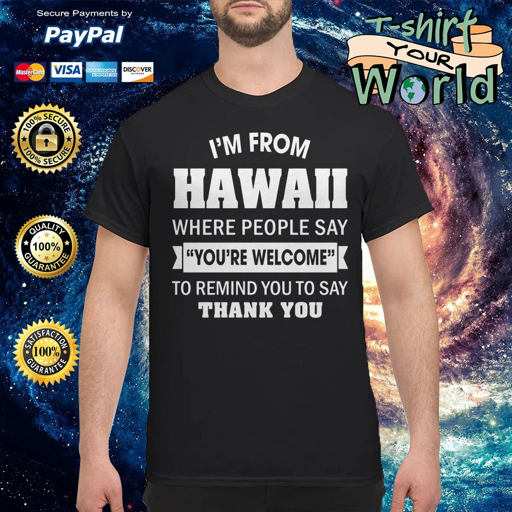 I'm from Hawaii where People say you're welcome to remind you to say thank you shirt