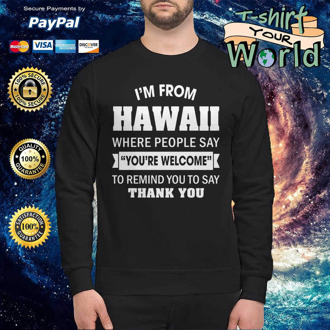I'm from Hawaii where People say you're welcome to remind you to say thank you Sweater