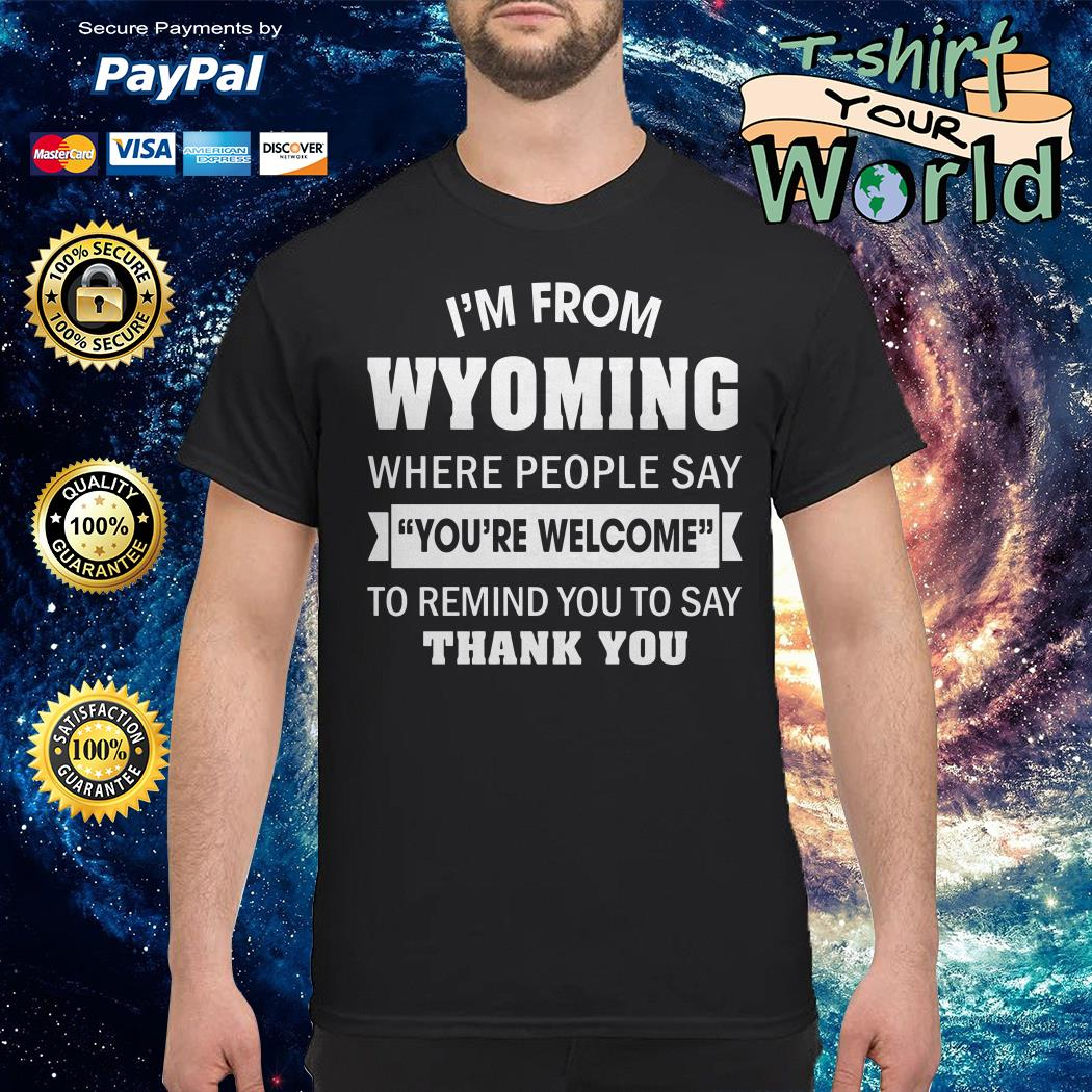 I'm from Wyoming where People say you're welcome to remind you to say thank you shirt