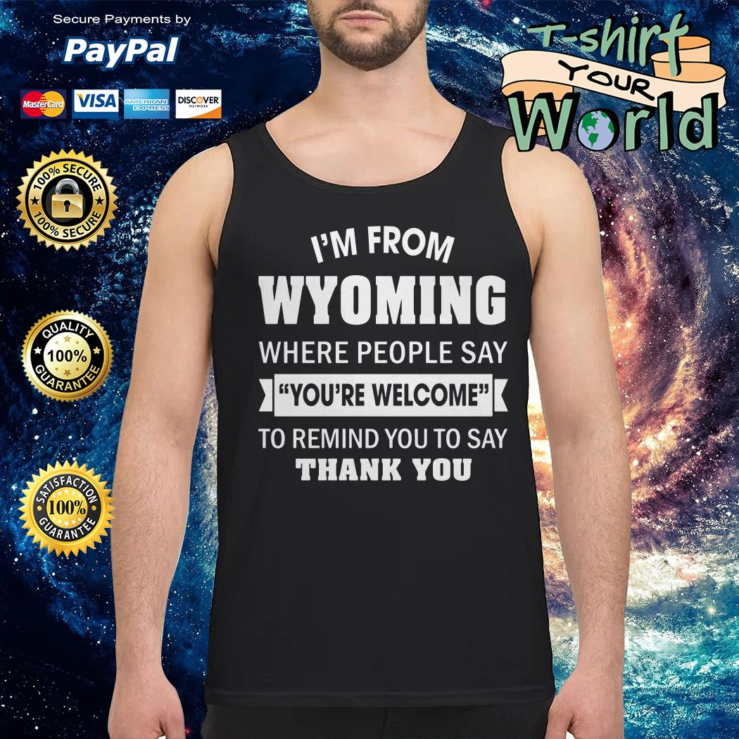 I'm from Wyoming where People say you're welcome to remind you to say thank you Tank top