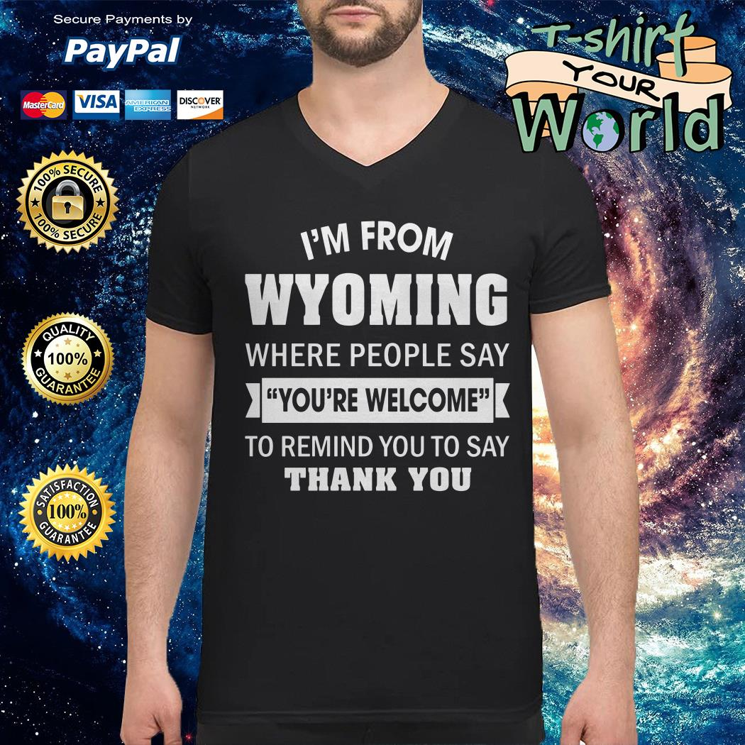 I'm from Wyoming where People say you're welcome to remind you to say thank you V-neck t-shirt