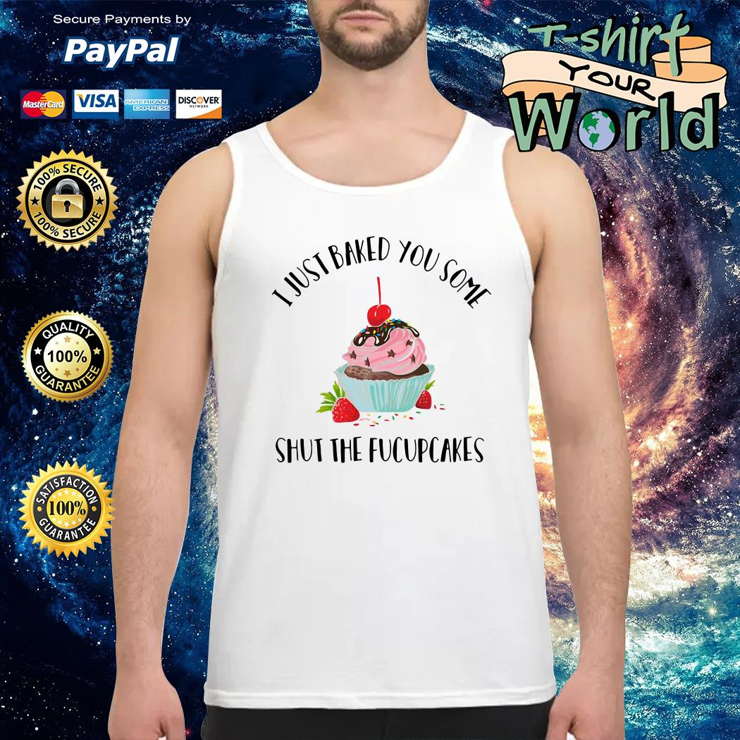 Just baked You some Shut the fucupcakes Tank top