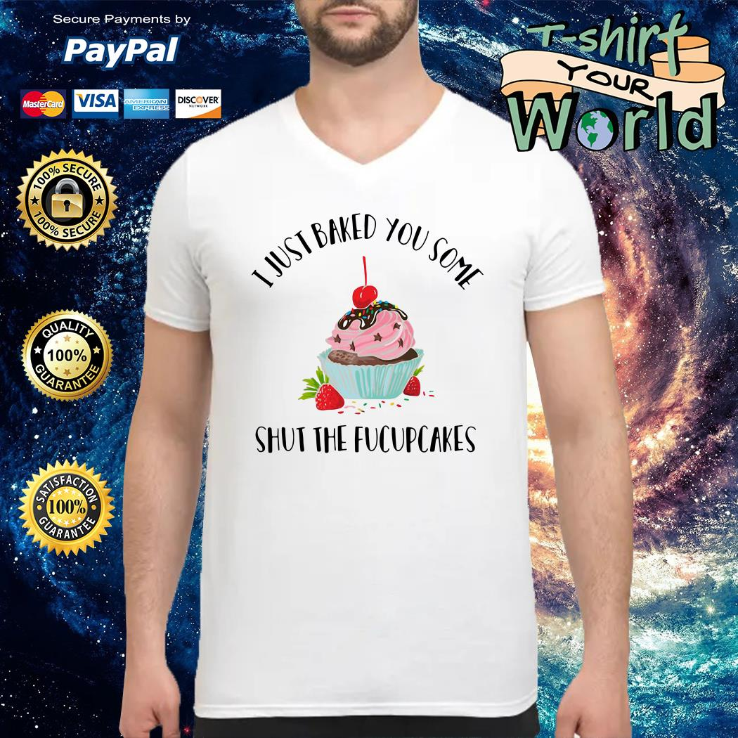 Just baked You some Shut the fucupcakes V-neck t-shirt