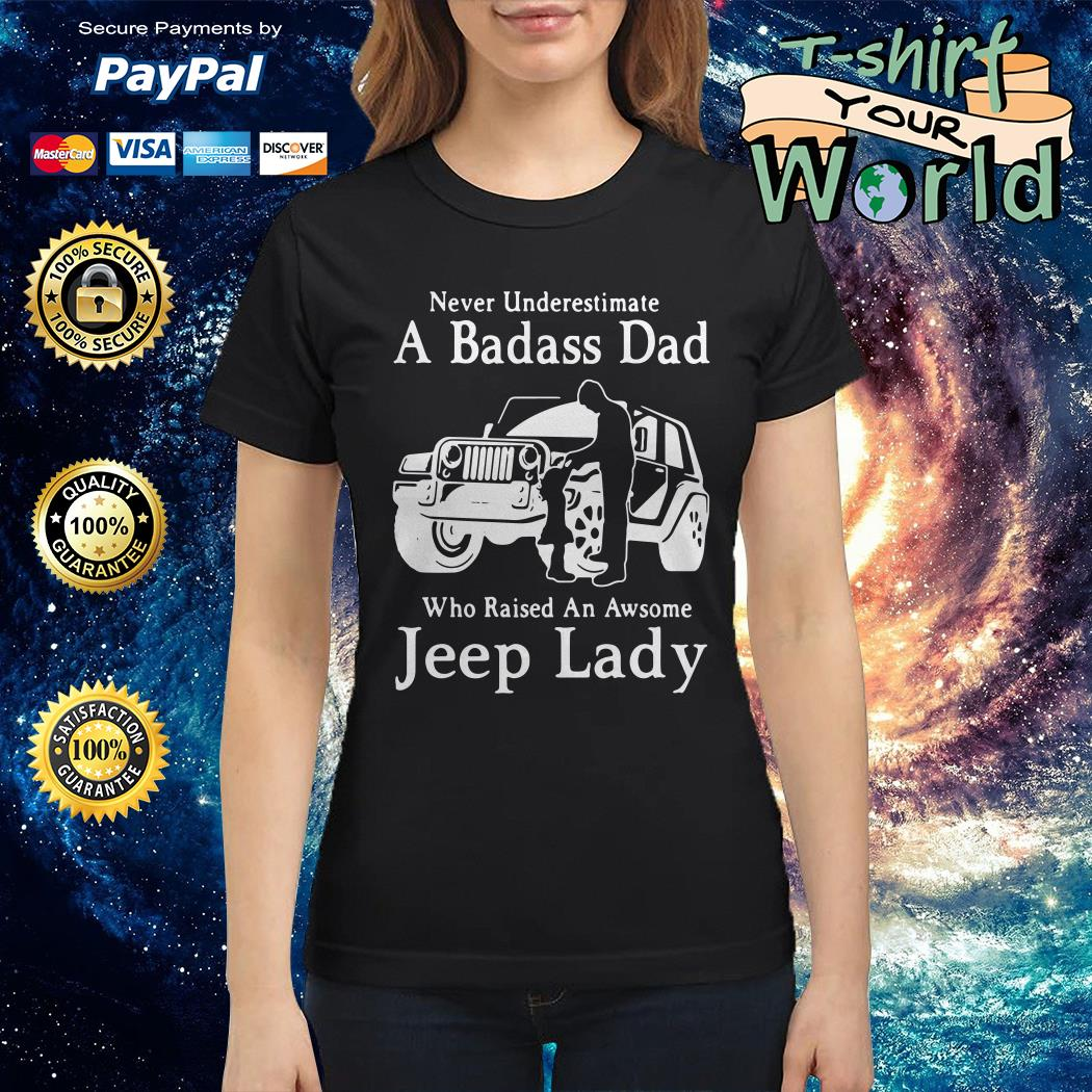 Never underestimate a badass dad who raised an awesome jeep lady Ladies tee