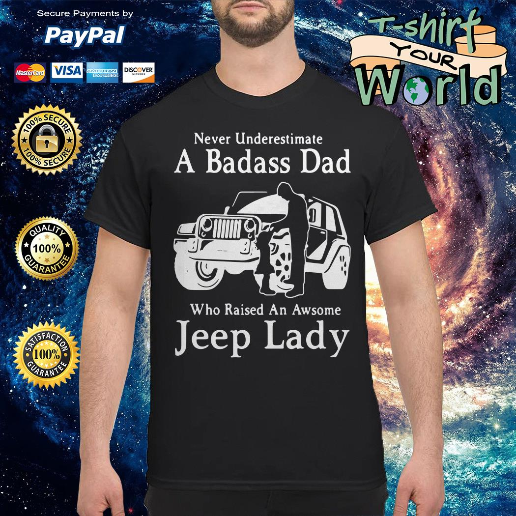 Never underestimate a badass dad who raised an awesome jeep lady shirt