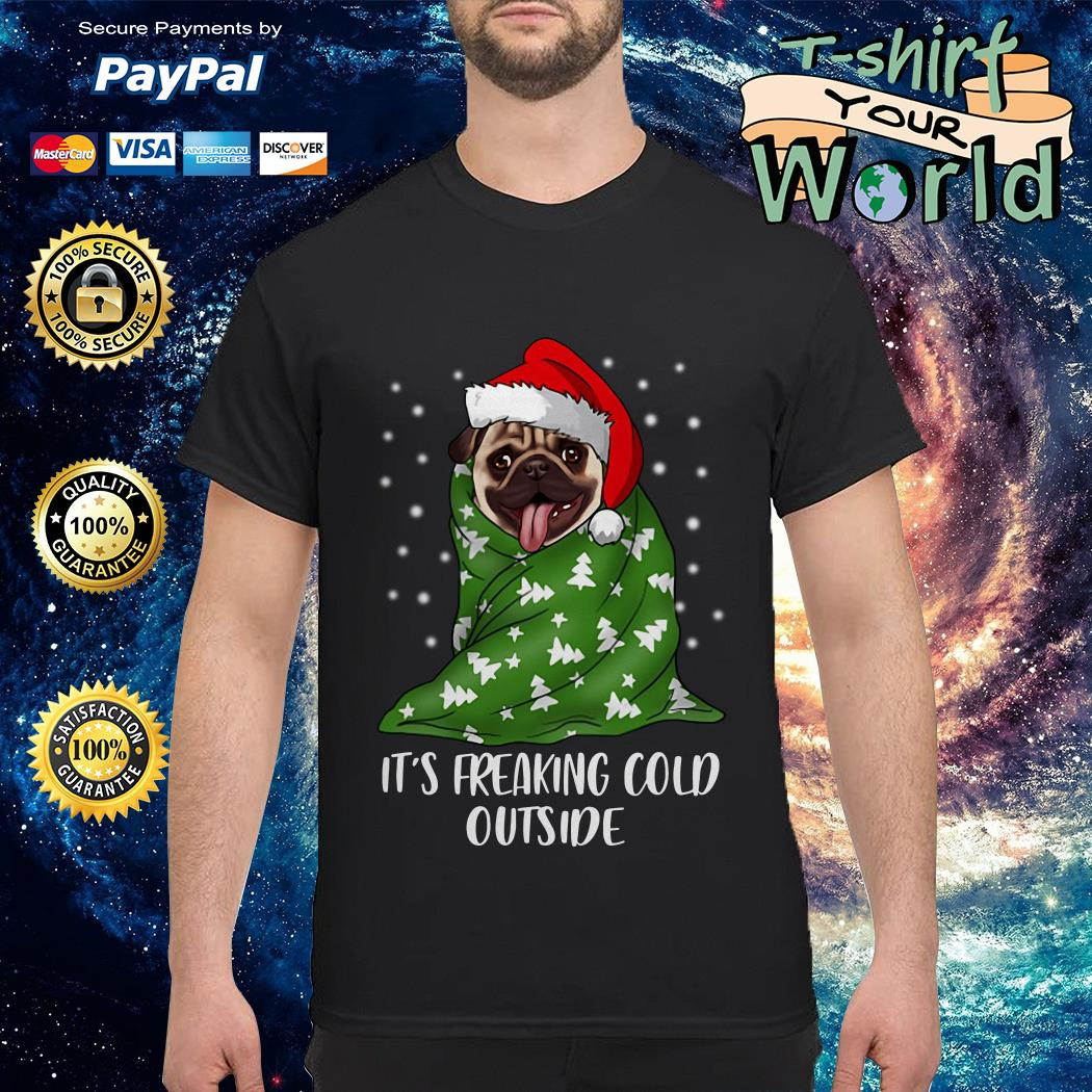 Pug dog Christmas It is freaking cold outside shirt