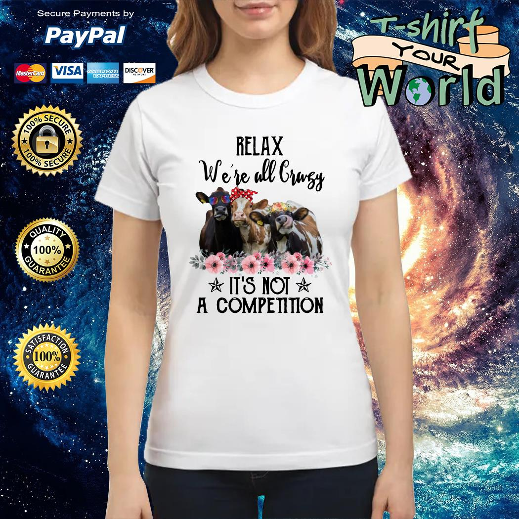 Relax we're all crazy it's not a competition cows Ladies tee