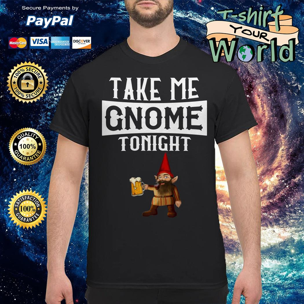 Take me gnome tonight funny beer lover shirt