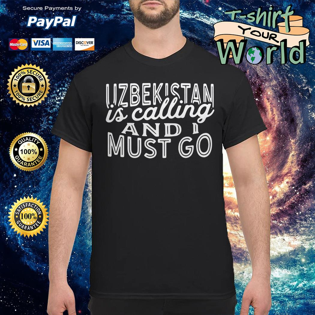 Uzbekistan is calling and i must go shirt