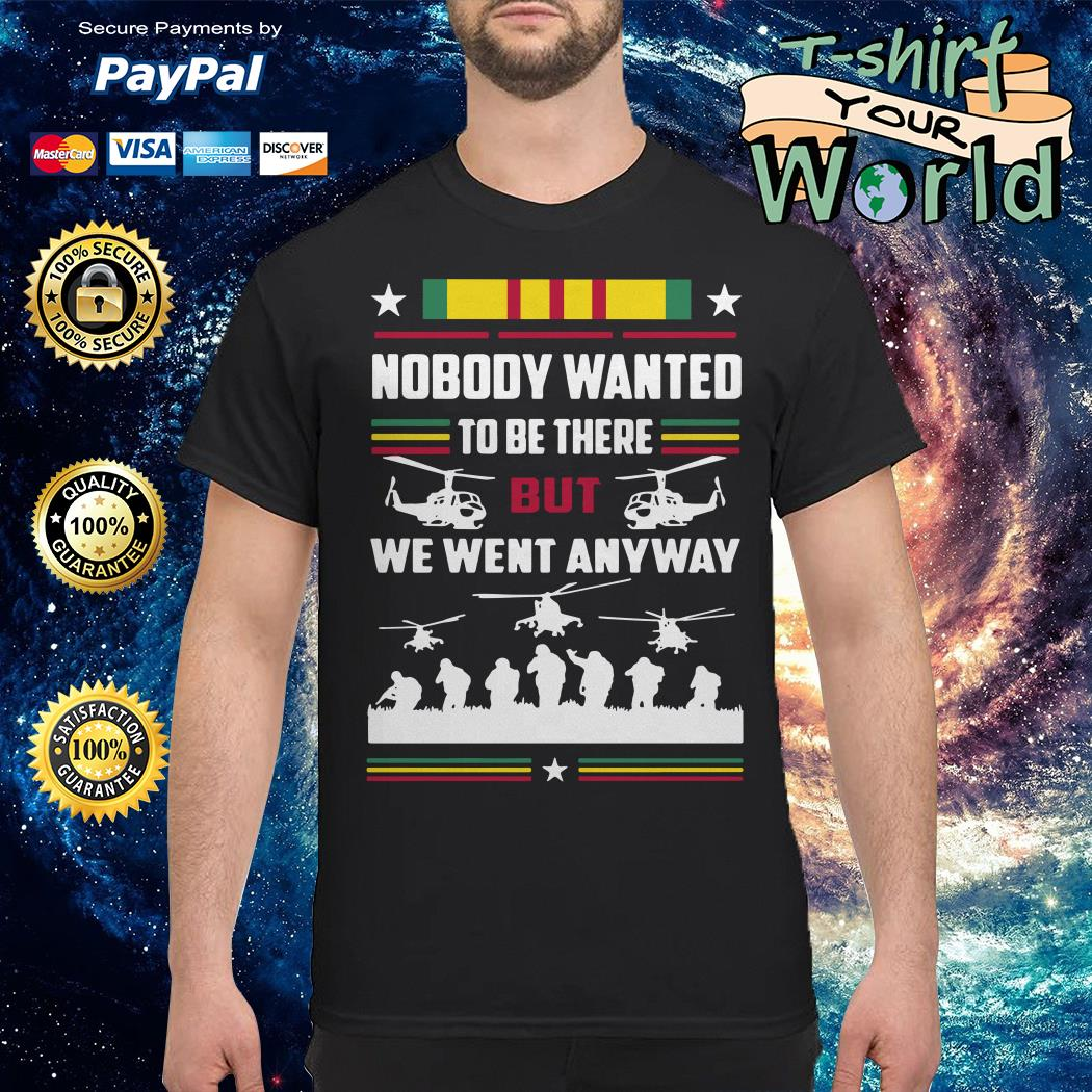 Vietnam veterans nobody wanted to be there but we went anyway shirt